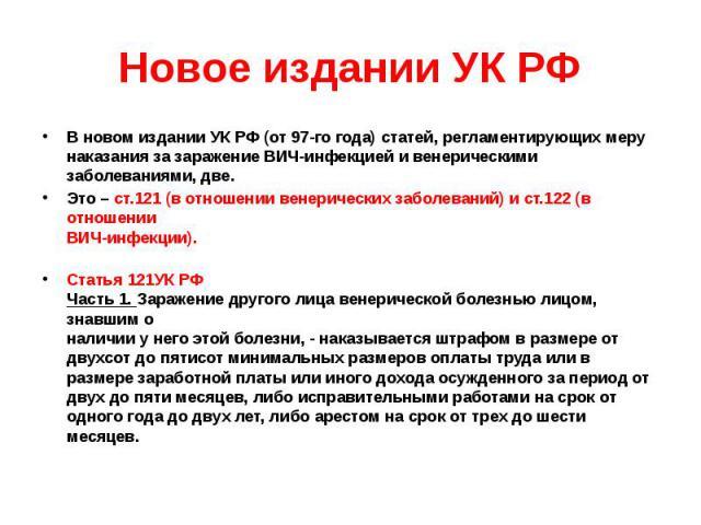 Новое издании УК РФ В новом издании УК РФ (от 97-го года) статей, регламентирующих меру наказания за заражение ВИЧ-инфекцией и венерическими заболеваниями, две. Это – ст.121 (в отношении венерических заболеваний) и ст.122 (в отношении ВИЧ-инфекции).…
