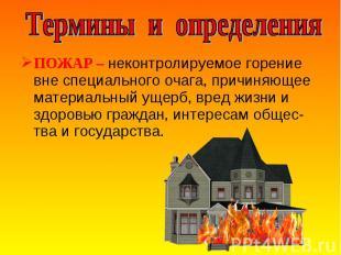 ПОЖАР – неконтролируемое горение вне специального очага, причиняющее материальны