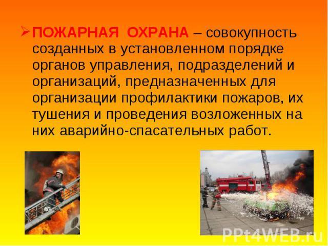 ПОЖАРНАЯ ОХРАНА – совокупность созданных в установленном порядке органов управления, подразделений и организаций, предназначенных для организации профилактики пожаров, их тушения и проведения возложенных на них аварийно-спасательных работ. ПОЖАРНАЯ …
