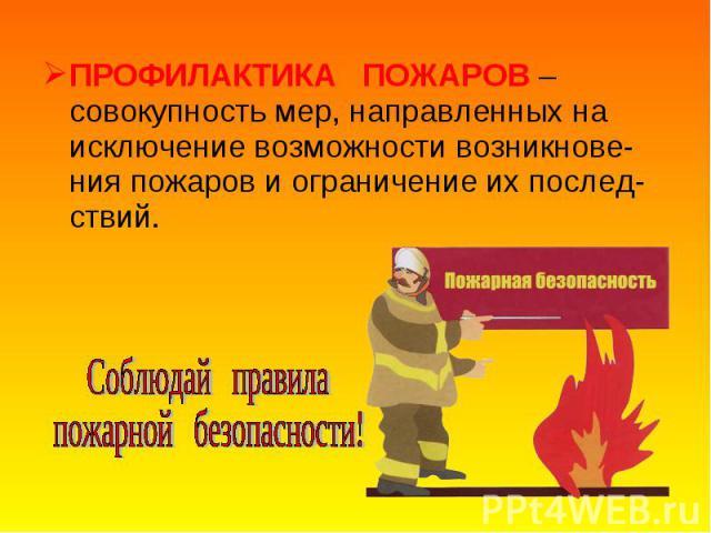 ПРОФИЛАКТИКА ПОЖАРОВ – совокупность мер, направленных на исключение возможности возникнове-ния пожаров и ограничение их послед-ствий. ПРОФИЛАКТИКА ПОЖАРОВ – совокупность мер, направленных на исключение возможности возникнове-ния пожаров и ограничени…