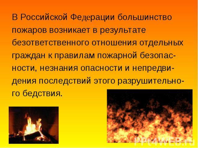 В Российской Федерации большинство В Российской Федерации большинство пожаров возникает в результате безответственного отношения отдельных граждан к правилам пожарной безопас- ности, незнания опасности и непредви- дения последствий этого разрушитель…