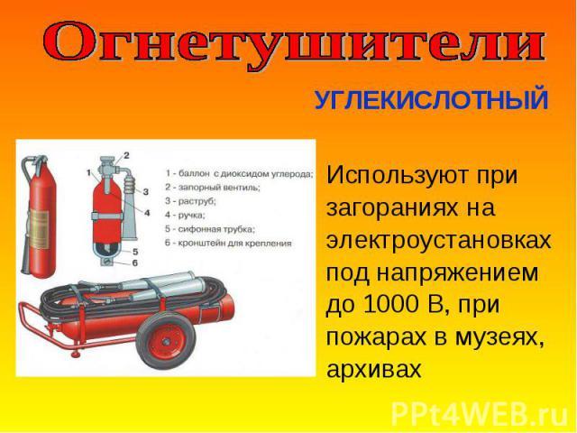Используют при Используют при загораниях на электроустановках под напряжением до 1000 В, при пожарах в музеях, архивах