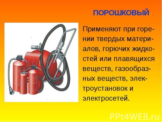 Применяют при горе- Применяют при горе- нии твердых матери- алов, горючих жидко- стей или плавящихся веществ, газообраз- ных веществ, элек- троустановок и электросетей.