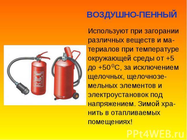 Используют при загорании Используют при загорании различных веществ и ма- териалов при температуре окружающей среды от +5 до +50 С, за исключением щелочных, щелочнозе- мельных элементов и электроустановок под напряжением. Зимой хра- нить в отапливае…