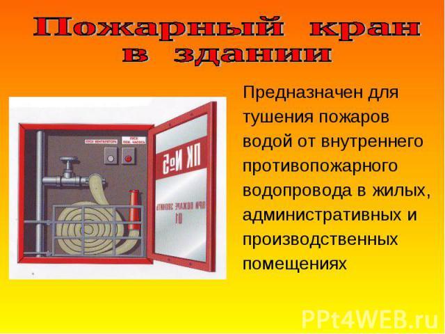 Предназначен для Предназначен для тушения пожаров водой от внутреннего противопожарного водопровода в жилых, административных и производственных помещениях