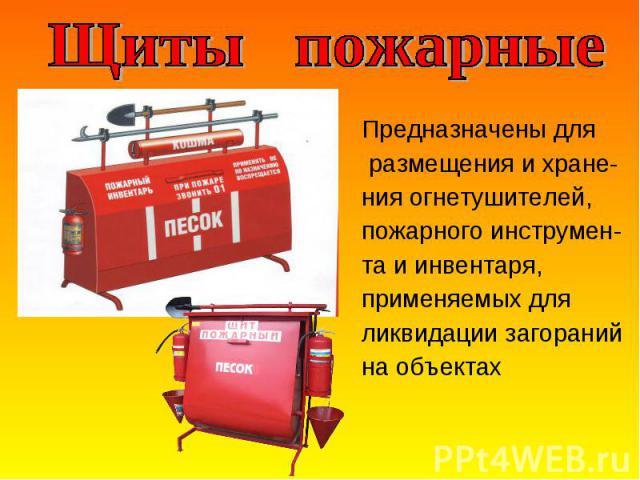 Предназначены для Предназначены для размещения и хране- ния огнетушителей, пожарного инструмен- та и инвентаря, применяемых для ликвидации загораний на объектах