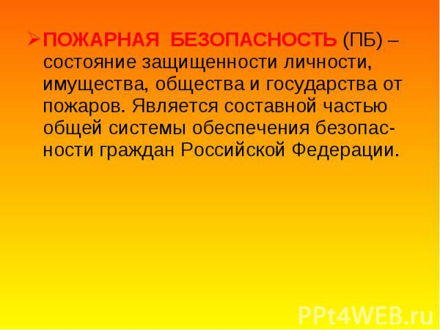 ПОЖАРНАЯ БЕЗОПАСНОСТЬ (ПБ) – состояние защищенности личности, имущества, общества и государства от пожаров. Является составной частью общей системы обеспечения безопас-ности граждан Российской Федерации. ПОЖАРНАЯ БЕЗОПАСНОСТЬ (ПБ) – состояние защище…