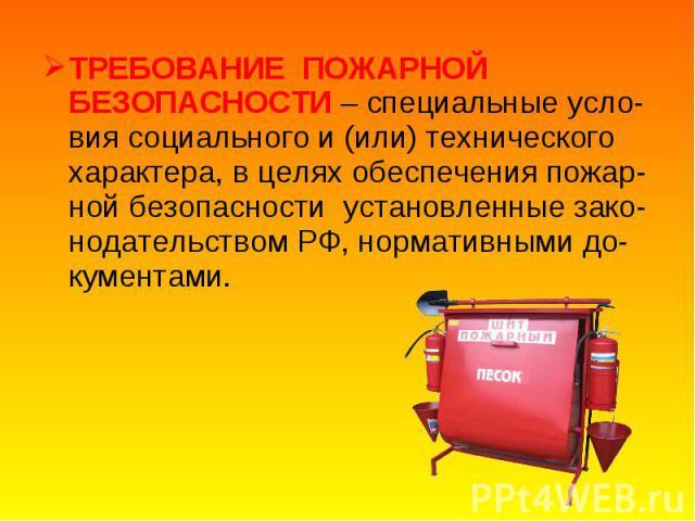 ТРЕБОВАНИЕ ПОЖАРНОЙ БЕЗОПАСНОСТИ – специальные усло-вия социального и (или) технического характера, в целях обеспечения пожар-ной безопасности установленные зако-нодательством РФ, нормативными до-кументами. ТРЕБОВАНИЕ ПОЖАРНОЙ БЕЗОПАСНОСТИ – специал…