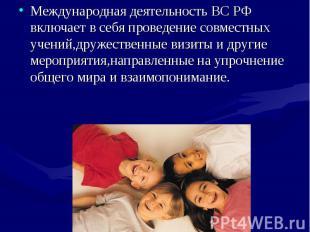 Международная деятельность ВС РФ включает в себя проведение совместных учений,др