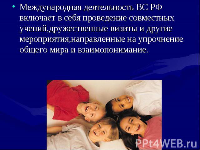 Международная деятельность ВС РФ включает в себя проведение совместных учений,дружественные визиты и другие мероприятия,направленные на упрочнение общего мира и взаимопонимание. Международная деятельность ВС РФ включает в себя проведение совместных …