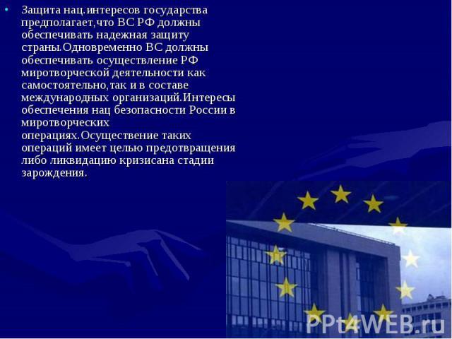 Защита нац.интересов государства предполагает,что ВС РФ должны обеспечивать надежная защиту страны.Одновременно ВС должны обеспечивать осуществление РФ миротворческой деятельности как самостоятельно,так и в составе международных организаций.Интересы…