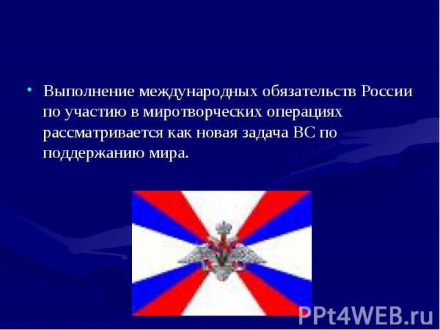 Выполнение международных обязательств России по участию в миротворческих операциях рассматривается как новая задача ВС по поддержанию мира. Выполнение международных обязательств России по участию в миротворческих операциях рассматривается как новая …