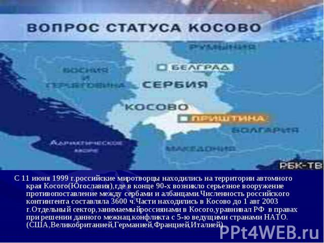 С 11 июня 1999 г.российские миротворцы находились на территории автомного края Косого(Югославия),где в конце 90-х возникло серьезное вооружение противопоставление между сербами и албанцами.Численность российского контингента составляла 3600 ч.Части …