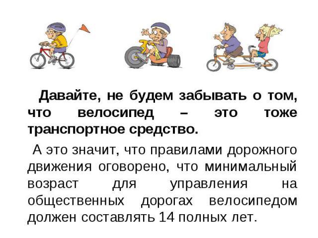 Давайте, не будем забывать о том, что велосипед – это тоже транспортное средство. Давайте, не будем забывать о том, что велосипед – это тоже транспортное средство. А это значит, что правилами дорожного движения оговорено, что минимальный возраст для…