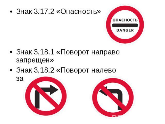 Знак 3.17.2 «Опасность» Знак 3.17.2 «Опасность» Знак 3.18.1 «Поворот направо запрещен» Знак 3.18.2 «Поворот налево запрещен»