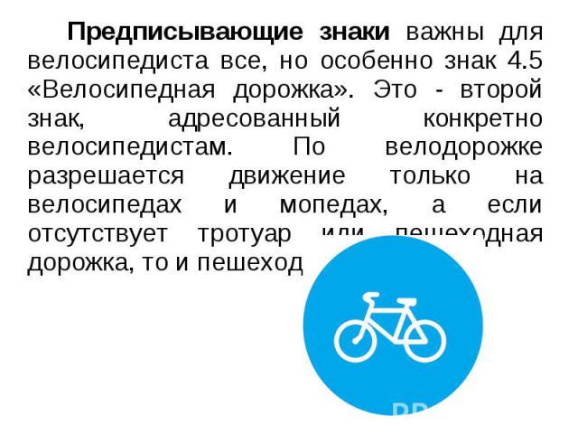 Предписывающие знаки важны для велосипедиста все, но особенно знак 4.5 «Велосипедная дорожка». Это - второй знак, адресованный конкретно велосипедистам. По велодорожке разрешается движение только на велосипедах и мопедах, а если отсутствует тротуар …