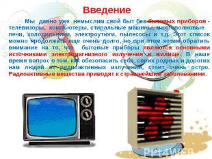 Введение Мы давно уже немыслим свой быт без бытовых приборов - телевизоры, компь