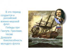 В это период создается и российский военно-морской флот. Победы при Гангуте, Гре