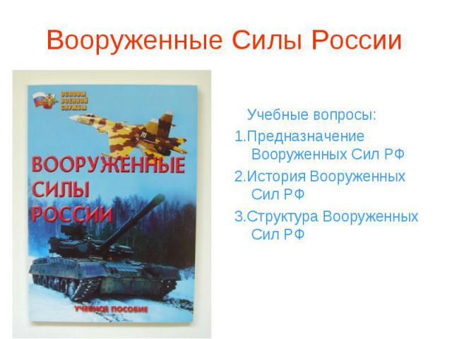 Учебные вопросы: 1.Предназначение Вооруженных Сил РФ 2.История Вооруженных Сил РФ 3.Структура Вооруженных Сил РФ