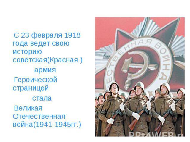 С 23 февраля 1918 года ведет свою историю советская(Красная ) армия Героической страницей стала Великая Отечественная война(1941-1945гг.)