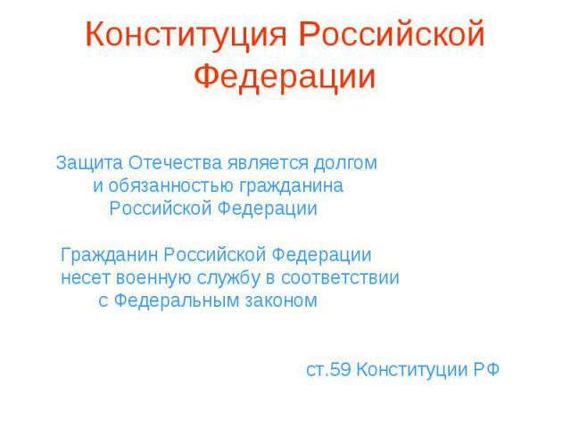 Защита Отечества является долгом и обязанностью гражданина Российской Федерации Гражданин Российской Федерации несет военную службу в соответствии с Федеральным законом ст.59 Конституции РФ