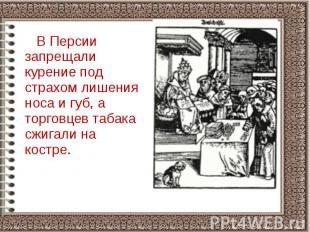 В Персии запрещали курение под страхом лишения носа и губ, а торговцев табака сж