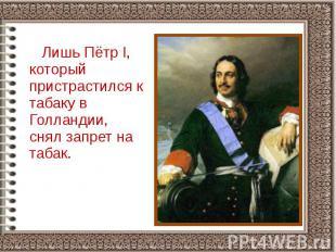 Лишь Пётр I, который пристрастился к табаку в Голландии, снял запрет на табак. Л