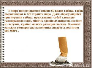 В мире насчитывается свыше 60 видов табака, табак выращивают в 120 странах мира.