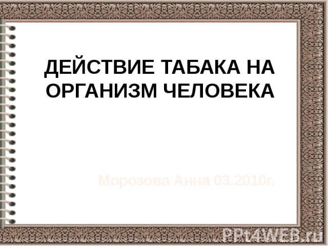 ДЕЙСТВИЕ ТАБАКА НА ОРГАНИЗМ ЧЕЛОВЕКА Морозова Анна 03.2010г.