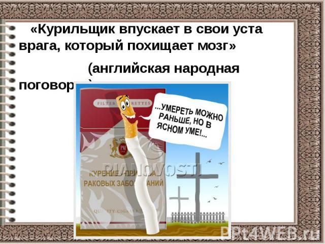 «Курильщик впускает в свои уста врага, который похищает мозг» «Курильщик впускает в свои уста врага, который похищает мозг» (английская народная поговорка)