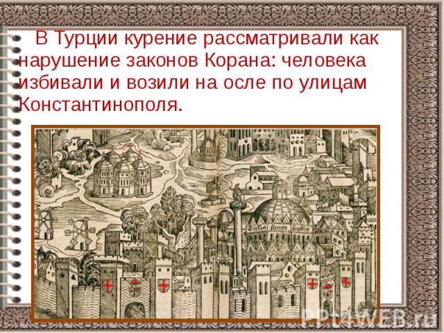 В Турции курение рассматривали как нарушение законов Корана: человека избивали и возили на осле по улицам Константинополя. В Турции курение рассматривали как нарушение законов Корана: человека избивали и возили на осле по улицам Константинополя.
