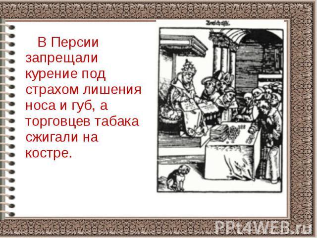 В Персии запрещали курение под страхом лишения носа и губ, а торговцев табака сжигали на костре. В Персии запрещали курение под страхом лишения носа и губ, а торговцев табака сжигали на костре.