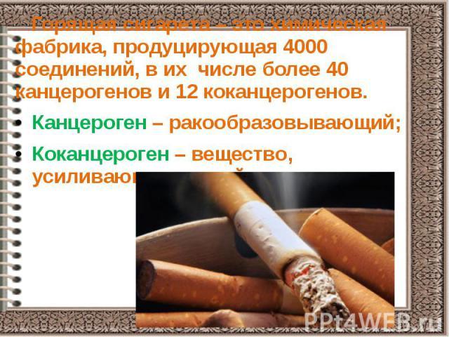 Горящая сигарета – это химическая фабрика, продуцирующая 4000 соединений, в их числе более 40 канцерогенов и 12 коканцерогенов. Горящая сигарета – это химическая фабрика, продуцирующая 4000 соединений, в их числе более 40 канцерогенов и 12 коканцеро…
