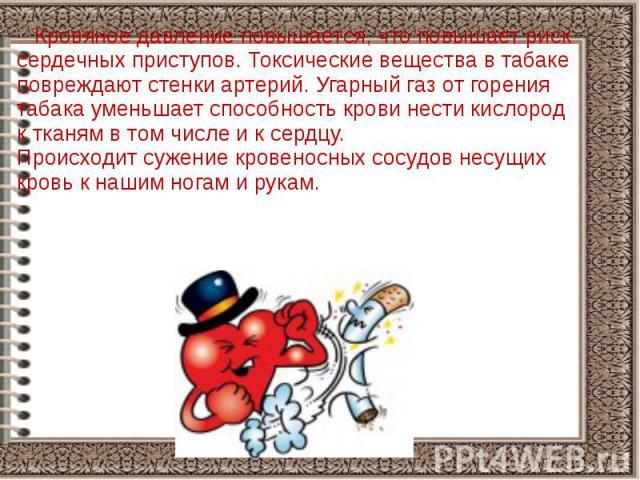 Кровяное давление повышается, что повышает риск сердечных приступов. Токсические вещества в табаке повреждают стенки артерий. Угарный газ от горения табака уменьшает способность крови нести кислород к тканям в том числе и к сердцу. Происходит сужени…