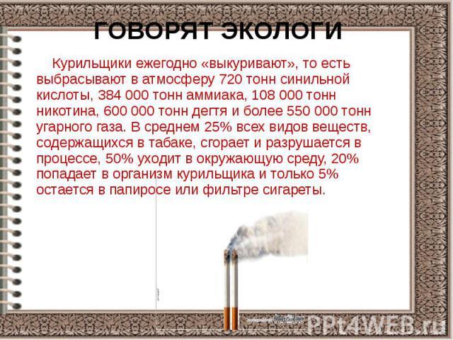 ГОВОРЯТ ЭКОЛОГИ Курильщики ежегодно «выкуривают», то есть выбрасывают в атмосферу 720 тонн синильной кислоты, 384 000 тонн аммиака, 108 000 тонн никотина, 600 000 тонн дегтя и более 550 000 тонн угарного газа. В среднем 25% всех видов веществ, содер…