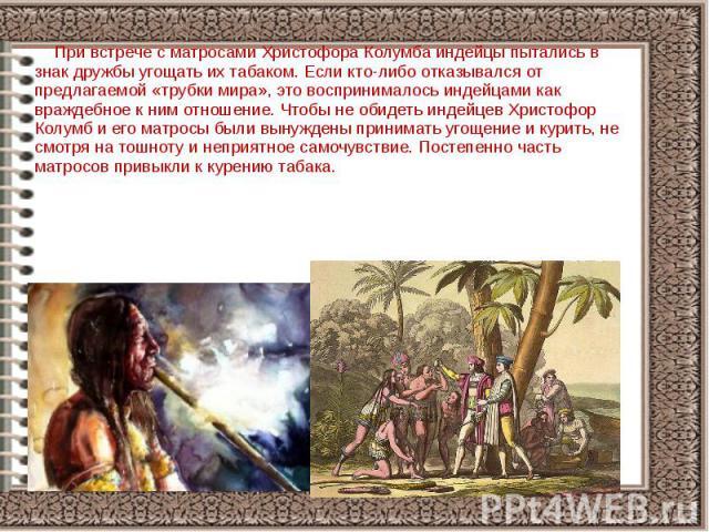При встрече с матросами Христофора Колумба индейцы пытались в знак дружбы угощать их табаком. Если кто-либо отказывался от предлагаемой «трубки мира», это воспринималось индейцами как враждебное к ним отношение. Чтобы не обидеть индейцев Христофор К…