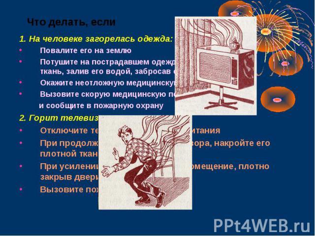 1. На человеке загорелась одежда: 1. На человеке загорелась одежда: Повалите его на землю Потушите на пострадавшем одежду (накинув плотную ткань, залив его водой, забросав снегом, землёй) Окажите неотложную медицинскую помощь Вызовите скорую медицин…
