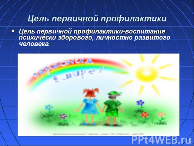 Цель первичной профилактики-воспитание психически здорового, личностно развитого человека Цель первичной профилактики-воспитание психически здорового, личностно развитого человека