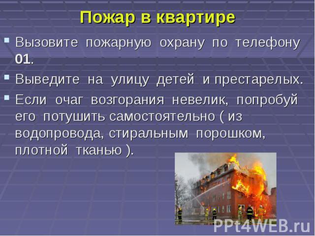 Пожар в квартире Вызовите пожарную охрану по телефону 01. Выведите на улицу детей и престарелых. Если очаг возгорания невелик, попробуй его потушить самостоятельно ( из водопровода, стиральным порошком, плотной тканью ).