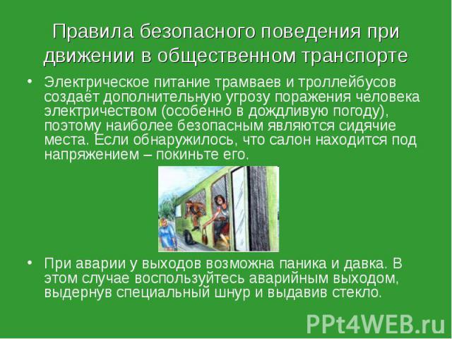 Электрическое питание трамваев и троллейбусов создаёт дополнительную угрозу поражения человека электричеством (особенно в дождливую погоду), поэтому наиболее безопасным являются сидячие места. Если обнаружилось, что салон находится под напряжением –…