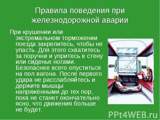 При крушении или экстремальном торможении поезда закрепитесь, чтобы не упасть. Для этого схватитесь за поручни и упритесь в стену или сиденье ногами. Безопаснее всего опуститься на пол вагона. После первого удара не расслабляйтесь и держите мышцы на…