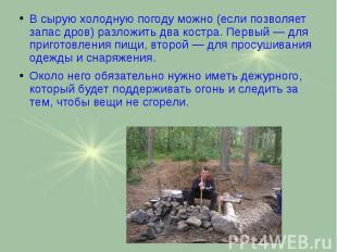 В сырую холодную погоду можно (если позволяет запас дров) разложить два костра.