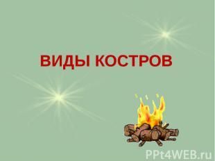 ВИДЫ КОСТРОВ