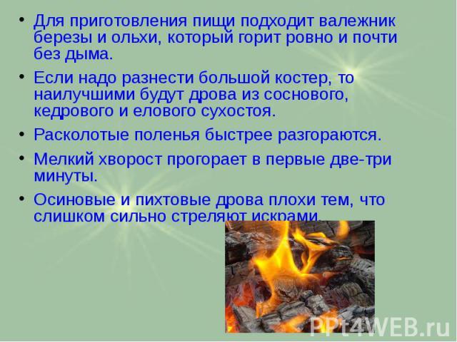 Для приготовления пищи подходит валежник березы и ольхи, который горит ровно и почти без дыма. Для приготовления пищи подходит валежник березы и ольхи, который горит ровно и почти без дыма. Если надо разнести большой костер, то наилучшими будут дров…