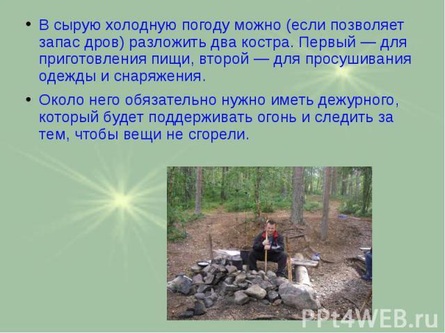 В сырую холодную погоду можно (если позволяет запас дров) разложить два костра. Первый — для приготовления пищи, второй — для просушивания одежды и снаряжения. В сырую холодную погоду можно (если позволяет запас дров) разложить два костра. Первый — …