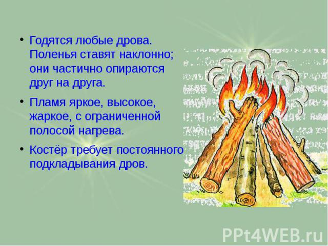 Годятся любые дрова. Поленья ставят наклонно; они частично опираются друг на друга. Годятся любые дрова. Поленья ставят наклонно; они частично опираются друг на друга. Пламя яркое, высокое, жаркое, с ограниченной полосой нагрева. Костёр требует пост…