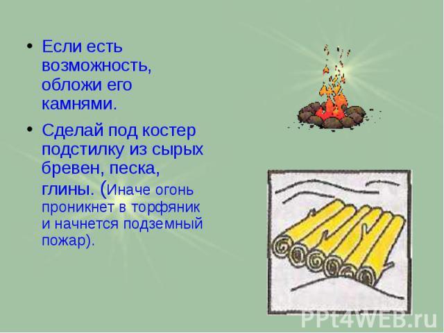 Если есть возможность, обложи его камнями. Если есть возможность, обложи его камнями. Сделай под костер подстилку из сырых бревен, песка, глины. (Иначе огонь проникнет в торфяник и начнется подземный пожар).