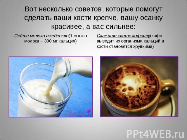 Пейте молоко ежедневно(1 стакан молока – 300 мг кальция) Пейте молоко ежедневно(1 стакан молока – 300 мг кальция)