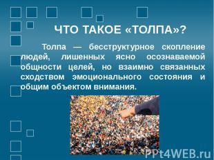 ЧТО ТАКОЕ «ТОЛПА»? Толпа — бесструктурное скопление людей, лишенных ясно осознав