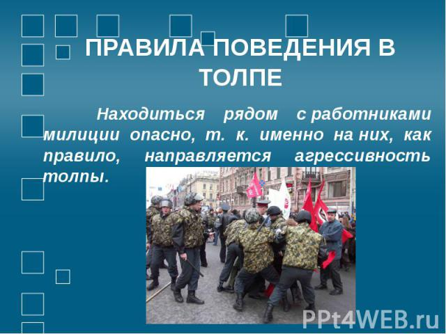 ПРАВИЛА ПОВЕДЕНИЯ В ТОЛПЕ Находиться рядом сработниками милиции опасно, т. к. именно наних, как правило, направляется агрессивность толпы.